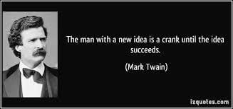 A person with a new idea is crank until the idea succeeds